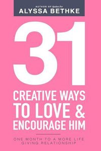 31 Creative Ways to Love & Encourage Him: One Month to a More Life Giving Relationship (Vol 2)