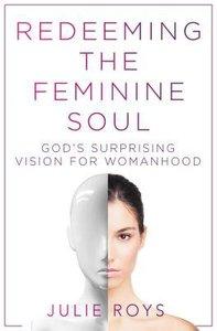 Redeeming the Feminine Soul: Gods Surprising Vision For Womanhood