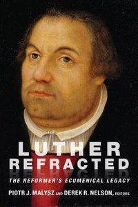 Luther Refracted: The Reformers Ecumenical Legacy