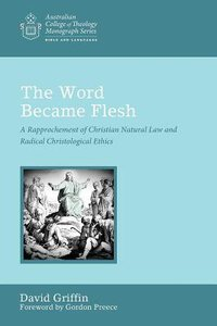 Word Became Flesh, The: A Rapprochement of Christian Natural Law and Radical Christological Ethics (Australian College Of Theology Monograph Series)