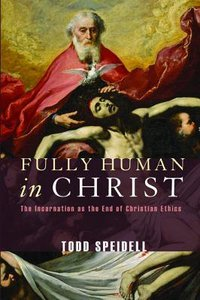 Fully Human in Christ: The Incarnation as the End of Christian Ethics