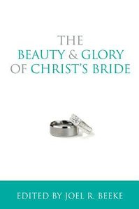 The Beauty and Glory of Christs Bride (The Beauty And Glory Series)
