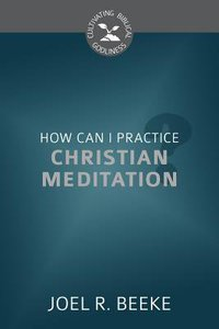 How Can I Practice Christian Meditation? (Cultivating Biblical Godliness Series)