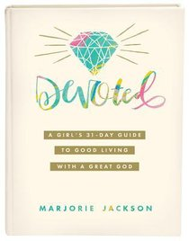 Devoted: A Girls 31-Day Guide to Good Living With a Great God