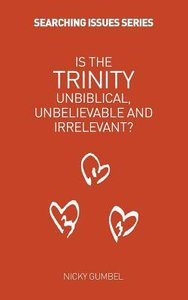 Is the Trinity Unbiblical, Unbelieveable and Irrelevant (Searching Issues Chapter Series)