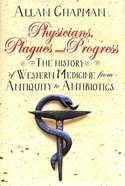 Physicians, Plagues And Progress: The History of Western Medicine From Antiquity to Antibiotics