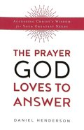 Prayer God Loves to Answer, The: Accessing Christs Wisdom For Your Greatest Needs