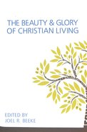 The Beauty and Glory of Christian Living (The Beauty And Glory Series)