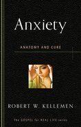 Anxiety: Anatomy and Cure (Gospel For Real Life Counseling Booklets Series)
