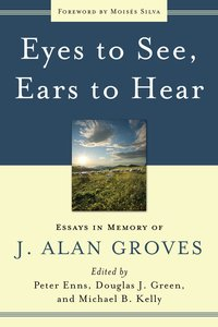 Eyes to See, Ears to Hear: Essays in Memory of J Alan Groves