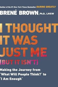 """I Thought It Was Just Me: Making the Journey From """"What Will People Think?"""" to """"I Am Enough"""" (But It Isnt)"""