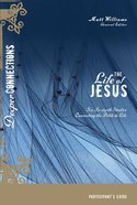 The Life of Jesus (Participants Guide) (Deeper Connections Series)