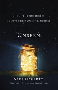 Unseen: The Gift of Being Hidden in a World That Loves to Be Noticed