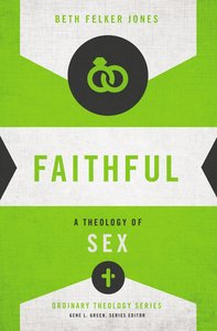 Faithful: A Theology of Sex (Zondervans Ordinary Theology Series)