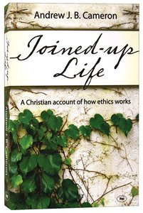 Joined-Up Life: A Christian Account of How Ethics Works