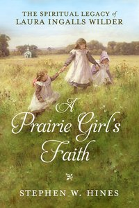 A Prairie Girls Faith: The Spiritual Legacy of Laura Ingalls Wilder