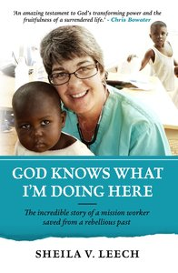 God Knows What Im Doing Here: The Incredible Story of a Mission Worker Saved From a Rebellious Past