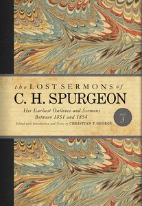 His Earliest Outlines and Sermons Between 1851 and 1854 (#03 in Lost Sermons Of C H Spurgeon Series)