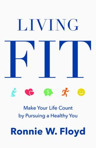 Living Fit: Making Your Life Count By Pursing a Healthy You