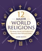 12 Major World Religions: The Beliefs, Rituals And Traditions of Humanitys Most Influentials Faiths