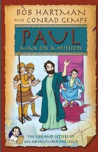 Paul, Man on a Mission: The Life and Letters of An Adventurer For Jesus