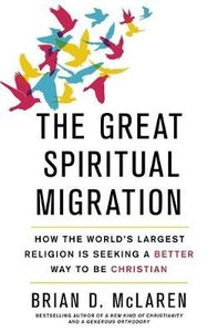 The Great Spiritual Migration: How the Worlds Largest Religion is Seeking a Better Way to Be Christian