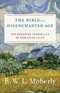 Bible in a Disemchanted Age, the - the Enduring Possibility of Christian Faith (Theological Explorations For The Church Catholic Series)