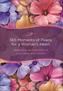365 Moments of Peace For a Womans Heart: Reflections on Gods Gifts of Love, Hope and Comfort