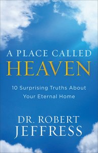 A Place Called Heaven:10 Surprising Truths About Your Eternal Home