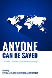 Anyone Can Be Saved: A Defense of Traditional Southern Baptist Soteriology