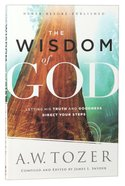 Wisdom of God, The - Letting His Truth And Goodness Direct Your Steps (New Tozer Collection Series)