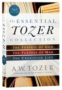The Essential Tozer Collection: The Pursuit of God, the Purpose of Man, and the Crucified Life (3 In 1)