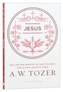 Jesus: The Life and Ministry of God the Son: Collected Insights From A. W. Tozer
