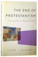 The End of Protestantism: Pursuing Unity in a Fragmented Church