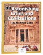 99 Astonishing Cities and Civilizations Found in the Bible (99 Series, Museum Of The Bible)