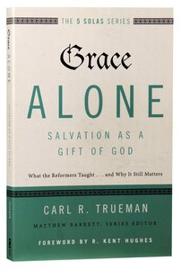 Grace Alone - Salvation as a Gift of God (The Five Solas Series)