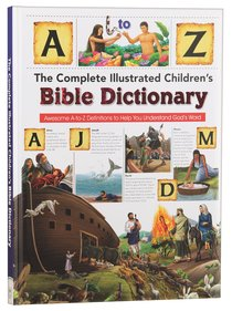 The Complete Illustrated Childrens Bible Dictionary: Awesome A-To-Z Definitions to Help You Understand Gods Word