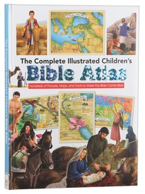 Complete Illustrated Childrens Bible Atlas: Hundreds of Pictures, Maps and Facts to Make the Bible Come Alive