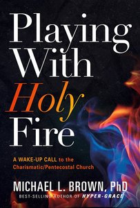 Playing With Holy Fire: A Wake-Up Call to the Charismatic/Pentecostal Church