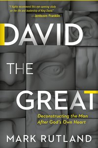 David the Great: Deconstructing the Man After Gods Own Heart
