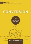 Conversion - How God Creates A People (9marks Building Healthy Churches Series)