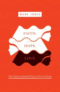 Faith. Hope. Love: The Christ-Centered Way to Grow in Grace
