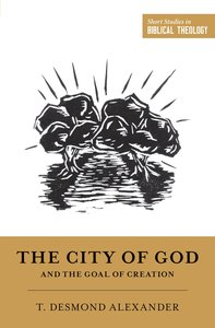 City of God and the Goal of Creation: An Introduction to the Biblical Theology of the City of God (Short Studies In Biblical Theology Series)