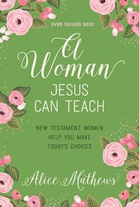 A Woman Jesus Can Teach: New Testament Women Help You Make Todays Choices