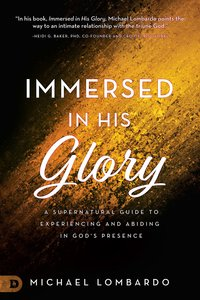 Immersed in His Glory: A Supernatural Guide to Experiencing and Abiding in Gods Presence