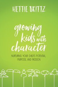 Growing Kids With Character: Nurturing Your Childs Potential, Purpose, and Passion