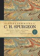 His Earliest Outlines and Sermons Between 1851 and 1854 (#01 in Lost Sermons Of C H Spurgeon Series)