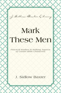 Mark These Men - Practical Studies in Striking Aspects of Certain Bible Characters (J Sidlow Baxter Series)
