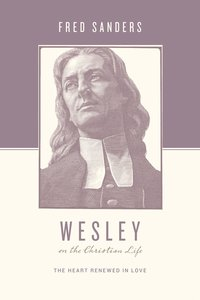 Wesley on the Christian Life - the Heart Renewed in Love (Theologians On The Christian Life Series)