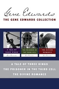 Gene Edwards Collection: The a Tale of Three Kings / the Prisoner in the Third Cell / the Divine Romance